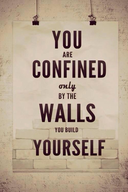 You are confined by the walls you create yourself