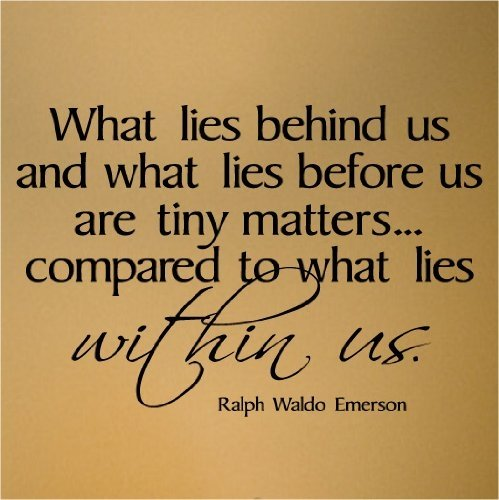 What Lies Behind us And In Front matters little...