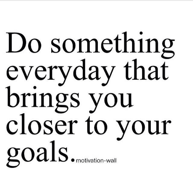 Do something that brings you closer to your goals