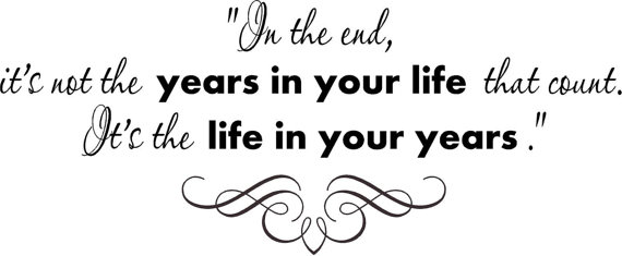 Its not the life in your years, its the years in your life.