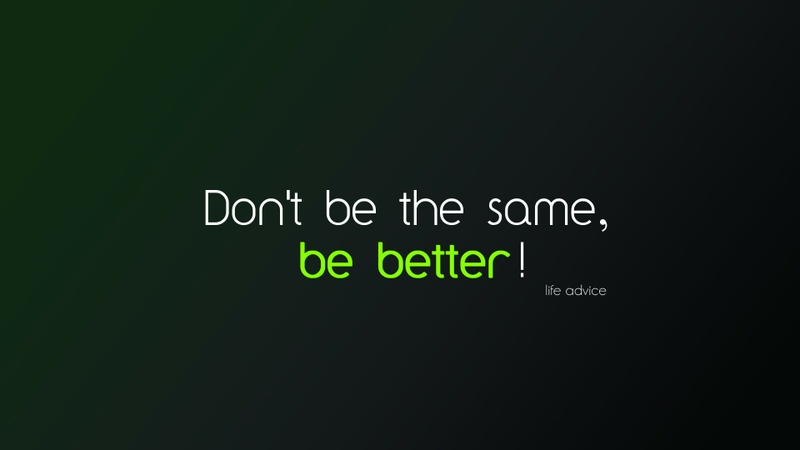 Dont be the same. Be Better
