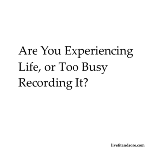 Are you experiencing life or too busy recording it?