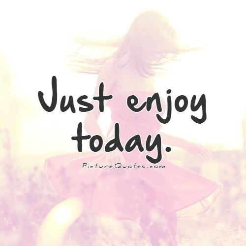 Just Enjoy Today